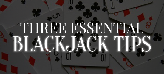 Three Essential Blackjack Tips